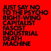 Just Say No To The Psycho Right-Wing Capitalist Fascist Industrial Death Machine