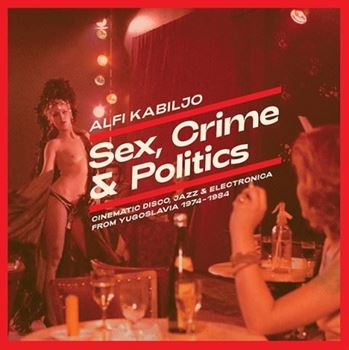 Sex, Crime & Politics: Cinematic Disco, Jazz & Electronica From Yugoslavia 1974-1984